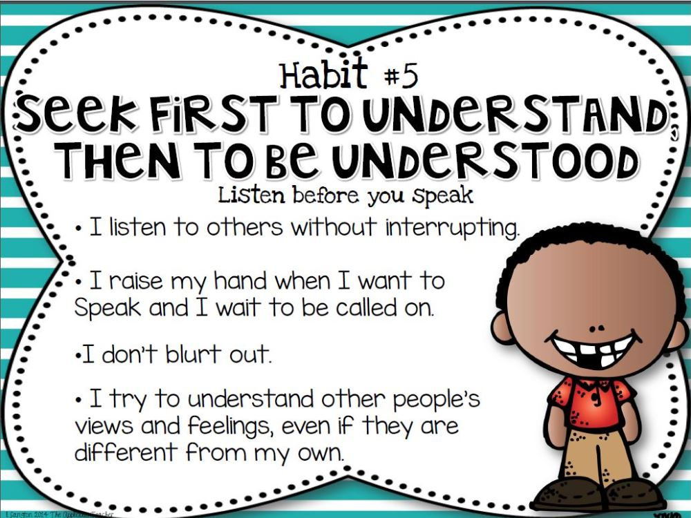 seek first to be understand before Seek first to understand, then to be understood  he's making the same point about seeking to understand before seeking to be understood, and i think he's right.